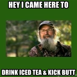Si Robertson - Hey i came here to drink iced tea & kick butt