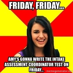 Rebecca Black - Friday, Friday...  Amy's Gonna write the Intake Assessment Coordinator Test on Friday...