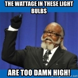 Too damn high - The wattage in these light bulbs are too damn high!