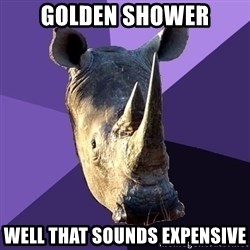 Sexually Oblivious Rhino - golden shower well that sounds expensive