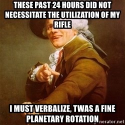Joseph Ducreux - These past 24 hours did not necessitate the utilization of my rifle I must verbalize, twas a fine planetary rotation