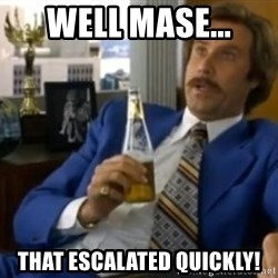That escalated quickly-Ron Burgundy - WELL MASE... THAT ESCALATED QUICKLY!