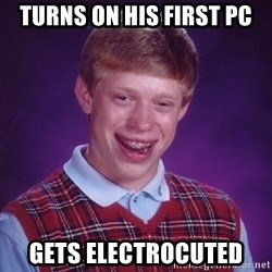 Bad Luck Brian - Turns on his first pc gets ELECTROCUTED