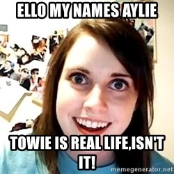 crazy girl - Ello my names Aylie towie is real life,isn't it!