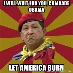 Hugo Chavez - I WILL WAIT FOR YOU, COMRADE OBAMA LET AMERICA BURN