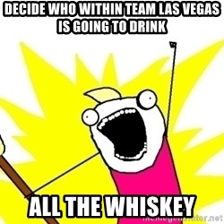 X ALL THE THINGS - decide who within team Las Vegas is going to drink all the whiskey