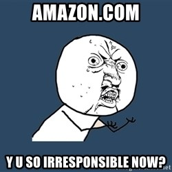 Y U No - amazon.com y u so irresponsible now?