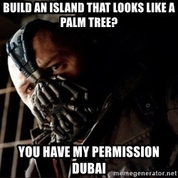 Bane Permission to Die - build an island that looks like a palm tree? you have my permission dubai