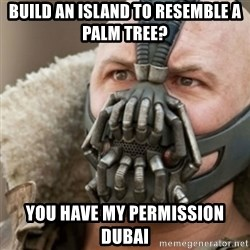 Bane - build an island to resemble a palm tree? you have my permission dubai