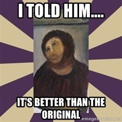Retouched Ecce Homo - I told him.... It's better than the original