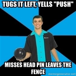 "Annoying Bowler Guy  - Tugs it left, yells ""Push"" misses head pin leaves the fence"