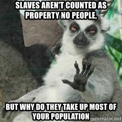 no thanks - SLAVES AREN'T COUNTED AS PROPERTY NO PEOPLE, BUT WHY DO THEY TAKE UP MOST OF YOUR POPULATION