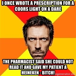 Diagnostic House - I once wrote a prescription for a coors light on a dare  The pharmacist said she could not read it and gave my patient a heineken - bitch!