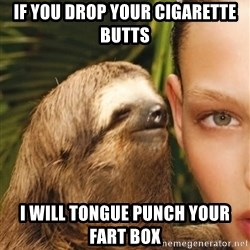 The Rape Sloth - If you drop your cigarette butts i will tongue punch your fart box
