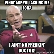 Captain Picard - what are you asking me for? I ain't no freakin' doctor!