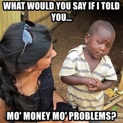 Skeptical African Child - what would you say if i told you... mo' money mo' problems?