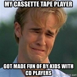 90s Problems - my cassette tape player got made fun of by kids with cd players