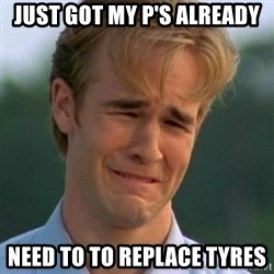 90s Problems - just got my p's already need to to replace tyres