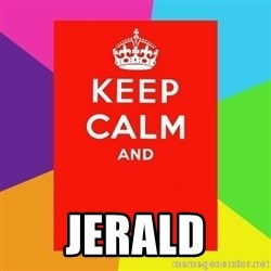 Keep calm and -  JERALD