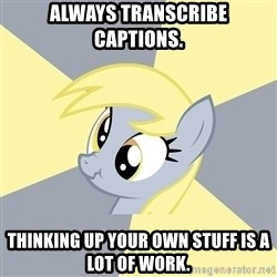 Badvice Derpy - always transcribe captions. thinking up your own stuff is a lot of work.