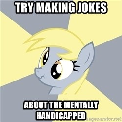 Badvice Derpy - try making jokes about the mentally handicapped