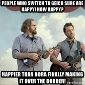 Happier than Geico Guys - People who switch to geico sure are happy! How happy? Happier than dora finally making it over the border!