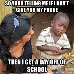 Skeptical African Child - so your telling me if i don't give you my phone  then i get a day off of school
