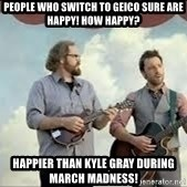 Happier than Geico Guys - People who switch to GEICO sure are happy! How Happy? Happier than Kyle Gray during march madness!