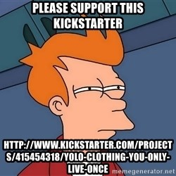 Futurama Fry - Please support this kickstarter http://www.kickstarter.com/projects/415454318/yolo-clothing-you-only-live-once