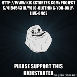 Forever Alone - http://www.kickstarter.com/projects/415454318/yolo-clothing-you-only-live-once Please support this kickstarter