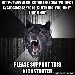 Insanity Wolf - http://www.kickstarter.com/projects/415454318/yolo-clothing-you-only-live-once Please support this kickstarter
