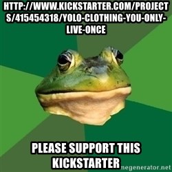 Foul Bachelor Frog - http://www.kickstarter.com/projects/415454318/yolo-clothing-you-only-live-once Please support this kickstarter