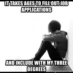 First World Problems - It takes ages to fill out job applications and include with my three degrees