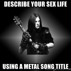 Black Metal - describe your sex life using a metal song title