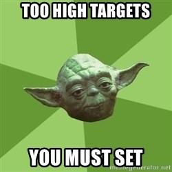 Advice Yoda Gives - too high targets you must set