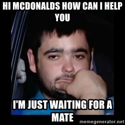 just waiting for a mate - HI MCDONALDS HOW CAN I HELP YOU  I'M JUST WAITING FOR A MATE