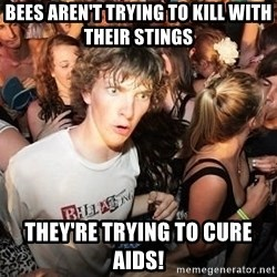 Sudden Realization Ralph - Bees aren't trying to kill with their stings they're trying to cure aids!