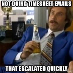 That escalated quickly-Ron Burgundy - not doing timesheet emails that escalated quickly