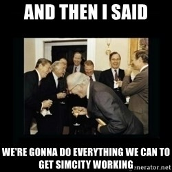Rich Men Laughing - and then I said we're gonna do everything we can to get simcity working