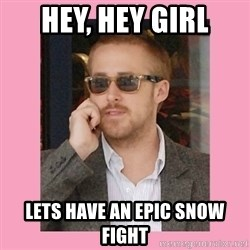 Hey Girl - Hey, Hey girl Lets have an epic snow fight