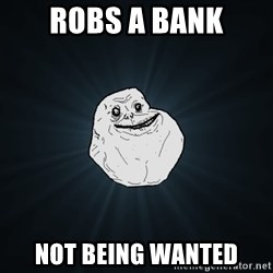 Forever Alone - robs a bank not being wanted