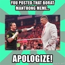 CM Punk Apologize! - You posted that borat Manthong MEME... APOLOGIZE!