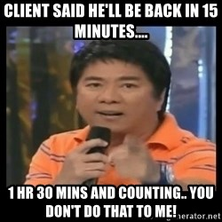 You don't do that to me meme - CLient said he'll be back in 15 minutes.... 1 hr 30 mins and counting.. you don't do that to me!