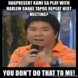 You don't do that to me meme - Nagpresent kami sa play with harlem shake tapos repeat next meeting? YOU don't do that to me!