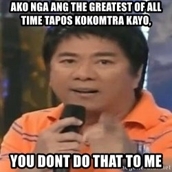 willie revillame you dont do that to me - Ako nga ang the greatest of all time tapos kOkomtra kayo, you dont do that to me