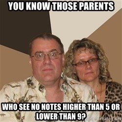 AnnoyingParents - you know those parents who see no notes higher than 5 or lower than 9?