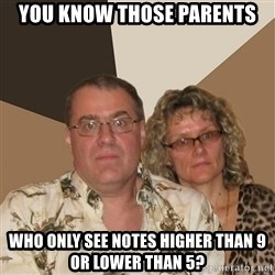 AnnoyingParents - you know those parents who only see notes higher than 9 or lower than 5?