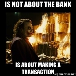 Not about the money joker - is not about the bank is about making a transaction