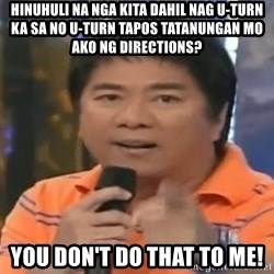 willie revillame you dont do that to me - Hinuhuli na nga kita dahil nag u-turn ka sa no u-turn tapos tatanungan mo ako ng directions? You don't do that to me!