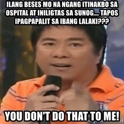 willie revillame you dont do that to me - ilang beses mo na ngang itinakbo sa ospital at iniligtas sa sunog.... tapos ipagpapalit sa ibang lalaki??? You don't do that to me!